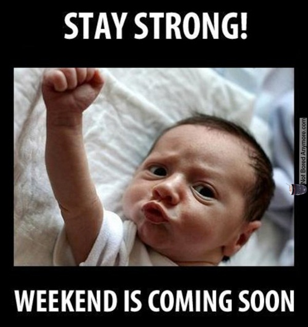 Stay strong! weekend is coming soon